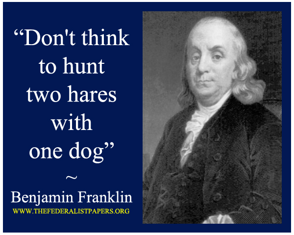 Benjamin Franklin Poster, Don't think to hunt two hares with one dog