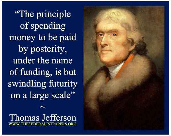 Thomas Jefferson Quote, the principle of spending money to be paid by posterity, under the name of funding, is but swindling futurity on a large scale