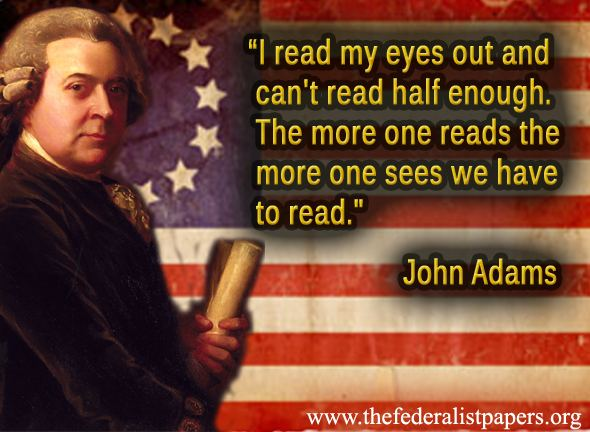 John Adams Quote - The More One Reads The More One Needs To Read