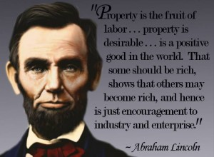 Property is the fruit of labor ---property is desirable --- --- is a positive good in the world. That some should be rich, shows that others may become rich, and hence is just encouragement to industry and enterprize. Let not him who is houseless pull down the house of another; but let him labor diligently and build one for himself, thus by example assuring that his own shall be safe from violence when built.      Reply to New York Workingmen's Democratic Republican Association (21 March 1864)
