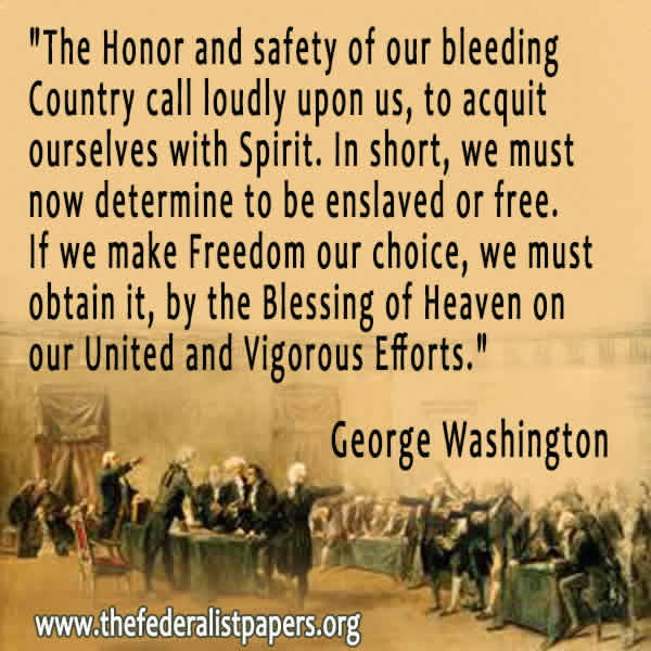 """The Honor and safety of our bleeding Country, and every other motive that can influence the brave and heroic Patriot, call loudly upon us, to acquit ourselves with Spirit. In short, we must now determine to be enslaved or free. If we make Freedom our choice, we must obtain it, by the Blessing of Heaven on our United and Vigorous Efforts."" – George Washington, letter to the Officers and Soldiers of the Pennsylvania Associators, Head Quarters, August 8, 1776; Fitzpatrick: Vol. 5, p. 398"
