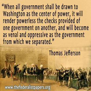 when all government shall be drawn to Washington as the center of power, it will render powerless the checks provided of one government on another, and will become as venal and oppressive as the government from which we separated. Thomas Jefferson,