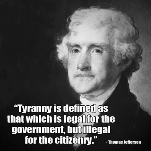 Jefferson - Tyranny is defined as that which is legal for the government, but illegal for the citizenry (1)